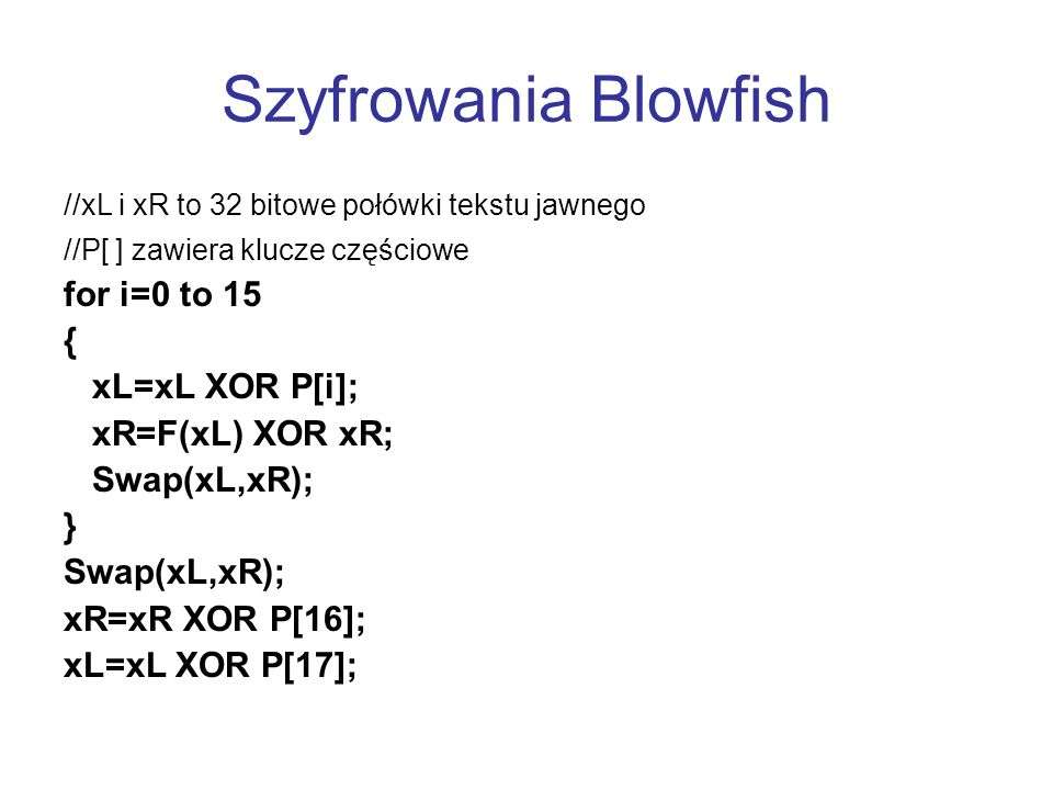 Szyfrowania Blowfish for i=0 to 15 { xL=xL XOR P[i]; xR=F(xL) XOR xR;